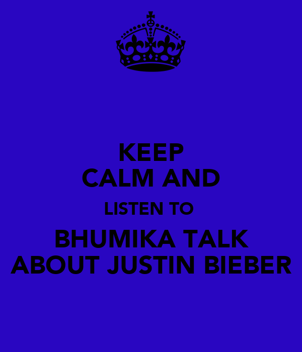 KEEP CALM AND LISTEN TO  BHUMIKA TALK ABOUT JUSTIN BIEBER