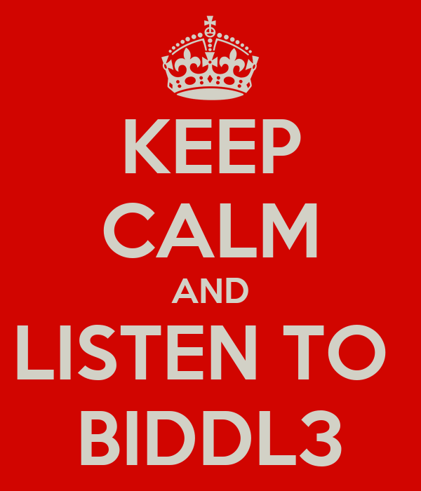 KEEP CALM AND LISTEN TO  BIDDL3