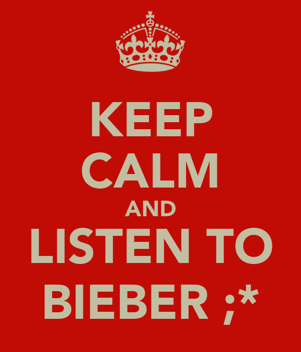 KEEP CALM AND LISTEN TO BIEBER ;*