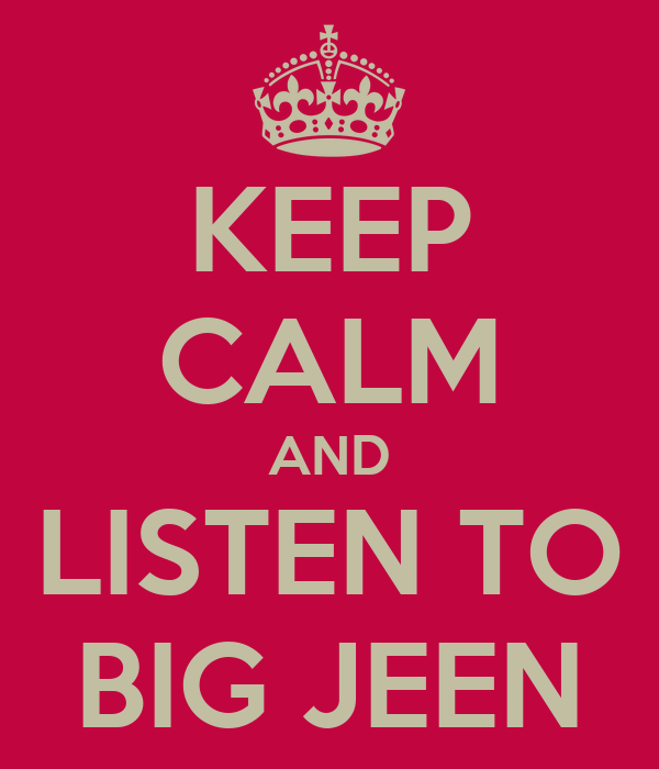 KEEP CALM AND LISTEN TO BIG JEEN