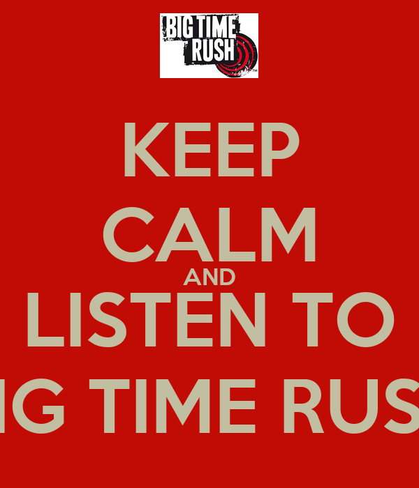 KEEP CALM AND LISTEN TO BIG TIME RUSH