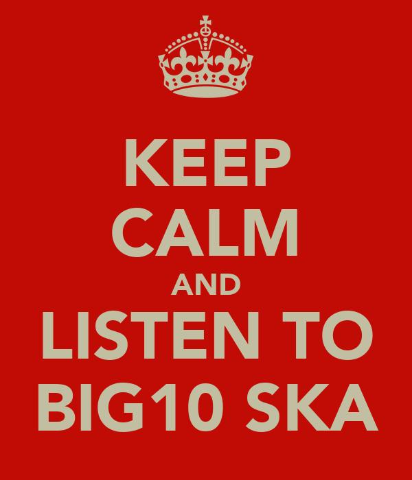 KEEP CALM AND LISTEN TO BIG10 SKA