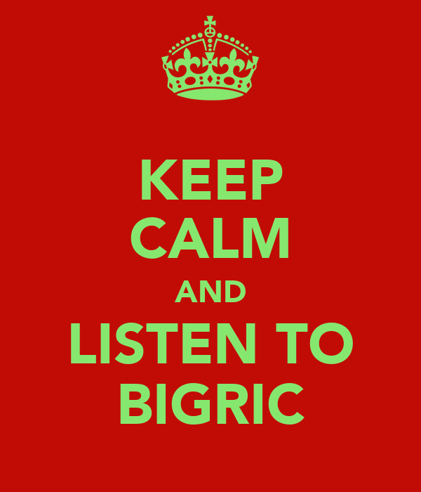 KEEP CALM AND LISTEN TO BIGRIC