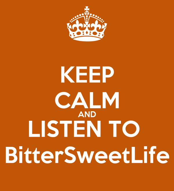 KEEP CALM AND LISTEN TO  BitterSweetLife