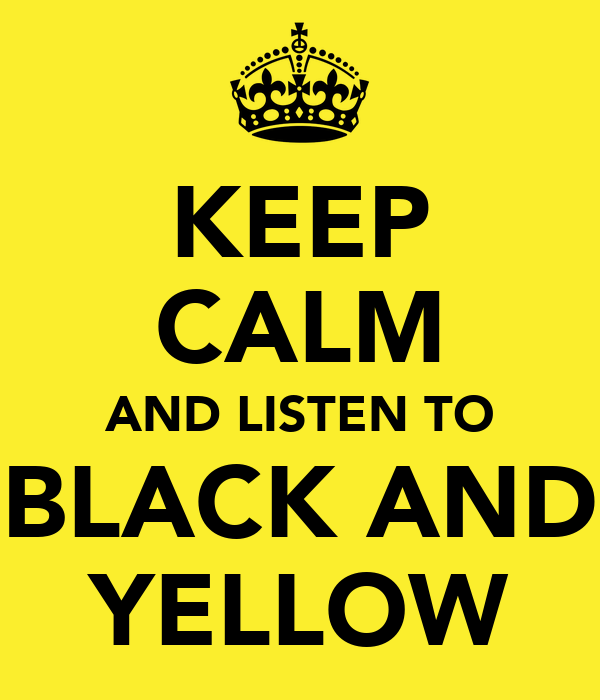 KEEP CALM AND LISTEN TO BLACK AND YELLOW