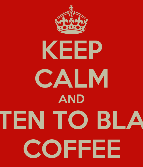 KEEP CALM AND LISTEN TO BLACK COFFEE