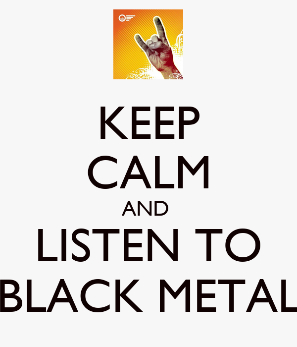 KEEP CALM AND  LISTEN TO BLACK METAL
