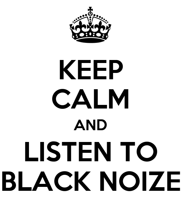 KEEP CALM AND LISTEN TO BLACK NOIZE