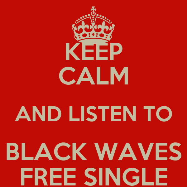 KEEP CALM AND LISTEN TO BLACK WAVES FREE SINGLE