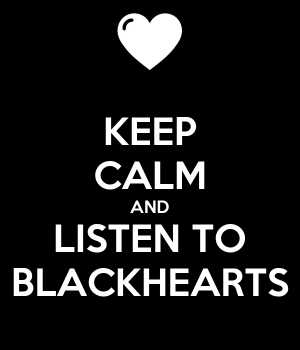 KEEP CALM AND LISTEN TO BLACKHEARTS
