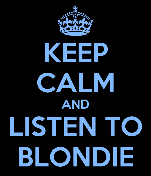 KEEP CALM AND LISTEN TO BLONDIE