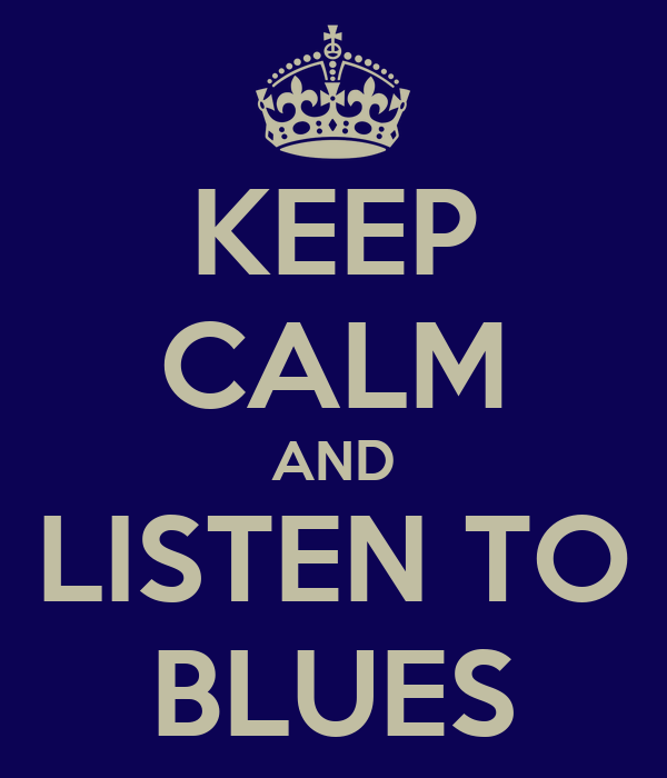 KEEP CALM AND LISTEN TO BLUES