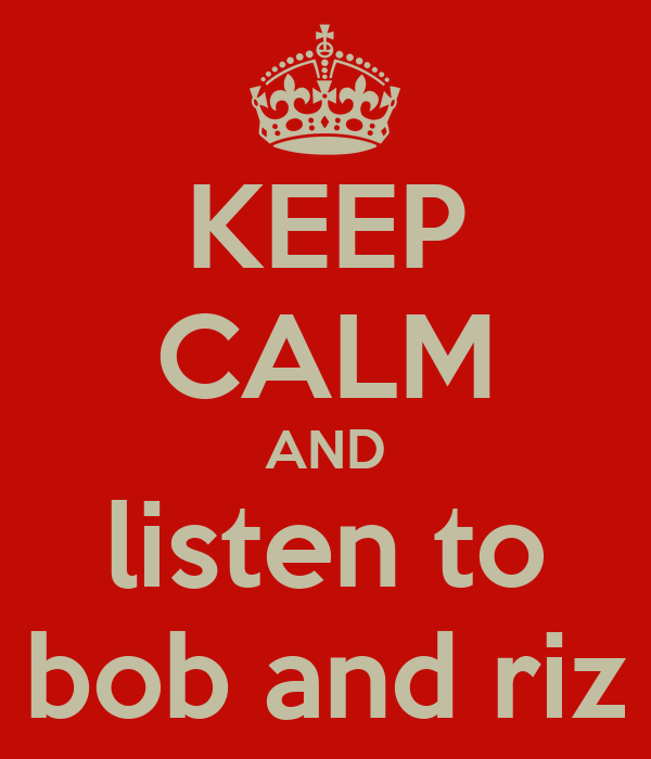 KEEP CALM AND listen to bob and riz