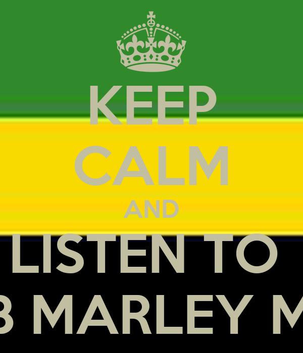 KEEP CALM AND LISTEN TO  BOB MARLEY MON