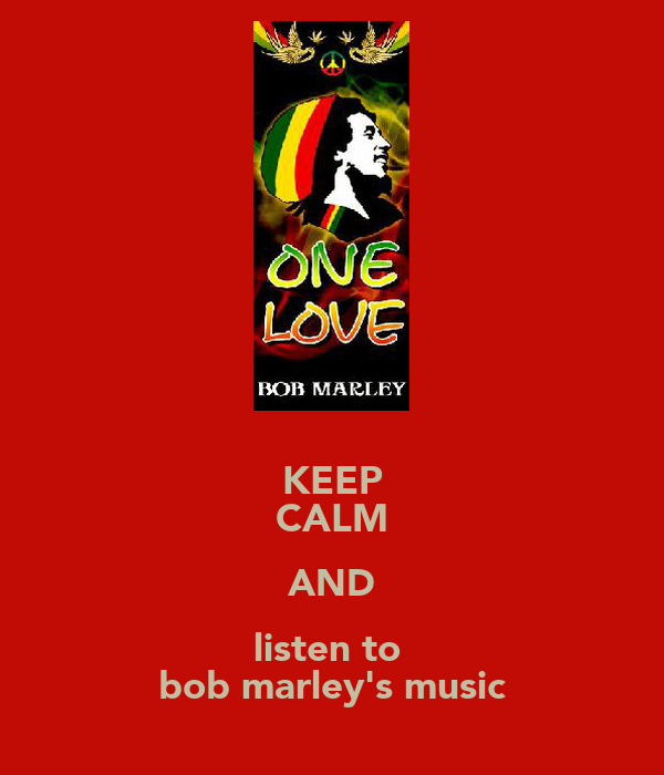 KEEP CALM AND listen to  bob marley's music