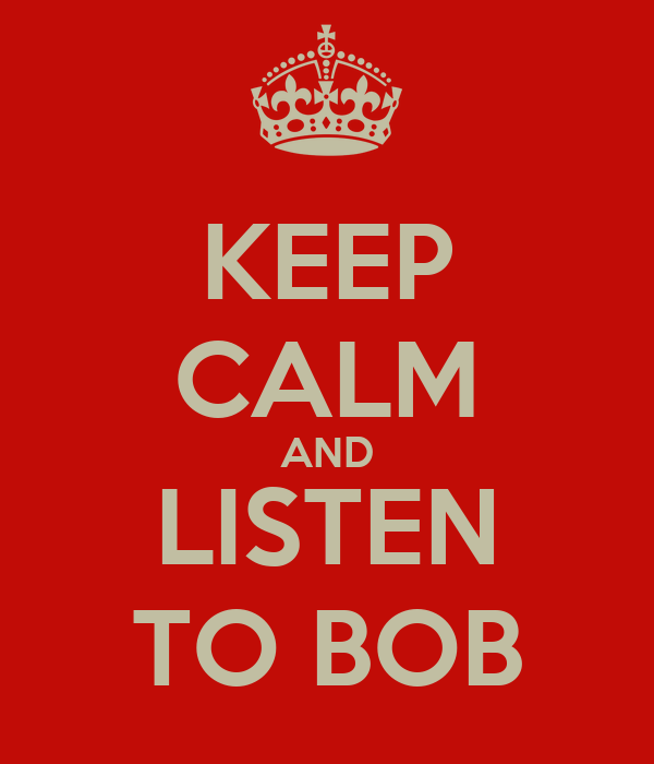 KEEP CALM AND LISTEN TO BOB