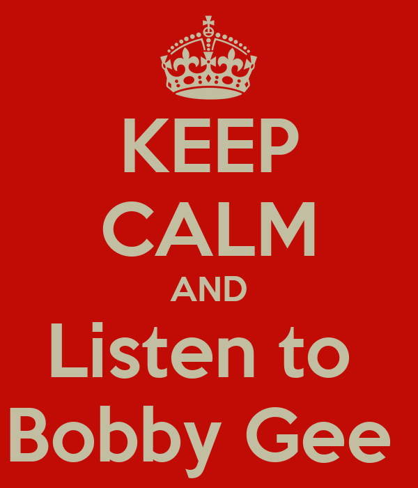 KEEP CALM AND Listen to  Bobby Gee