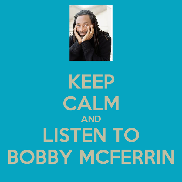 KEEP CALM AND LISTEN TO BOBBY MCFERRIN