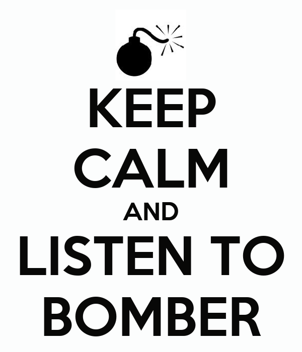 KEEP CALM AND LISTEN TO BOMBER