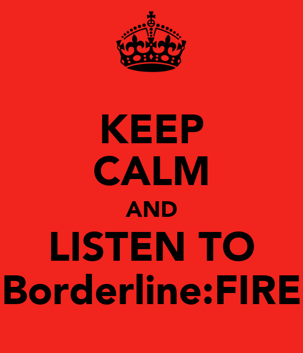 KEEP CALM AND LISTEN TO Borderline:FIRE