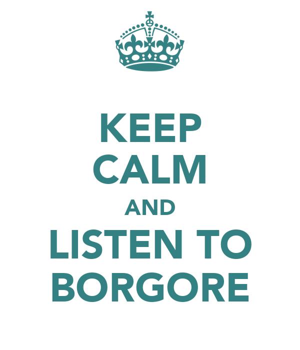 KEEP CALM AND LISTEN TO BORGORE