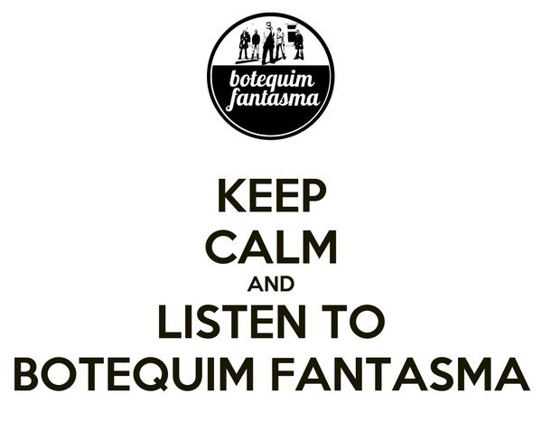 KEEP CALM AND LISTEN TO BOTEQUIM FANTASMA