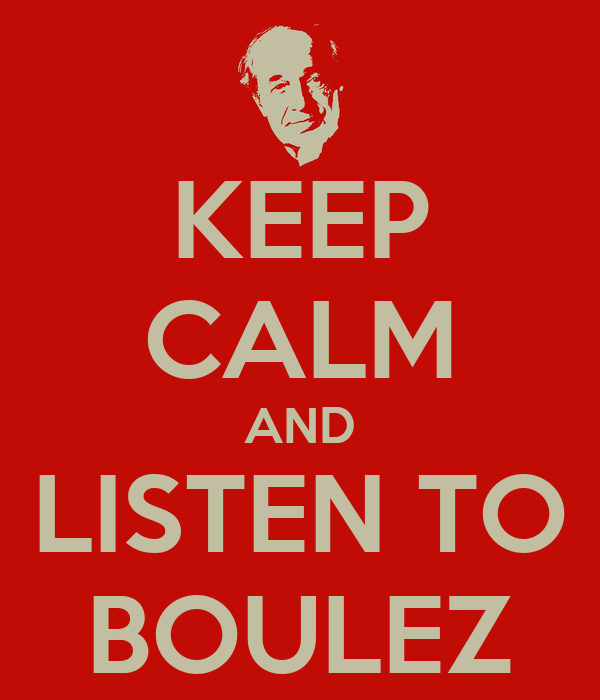 KEEP CALM AND LISTEN TO BOULEZ