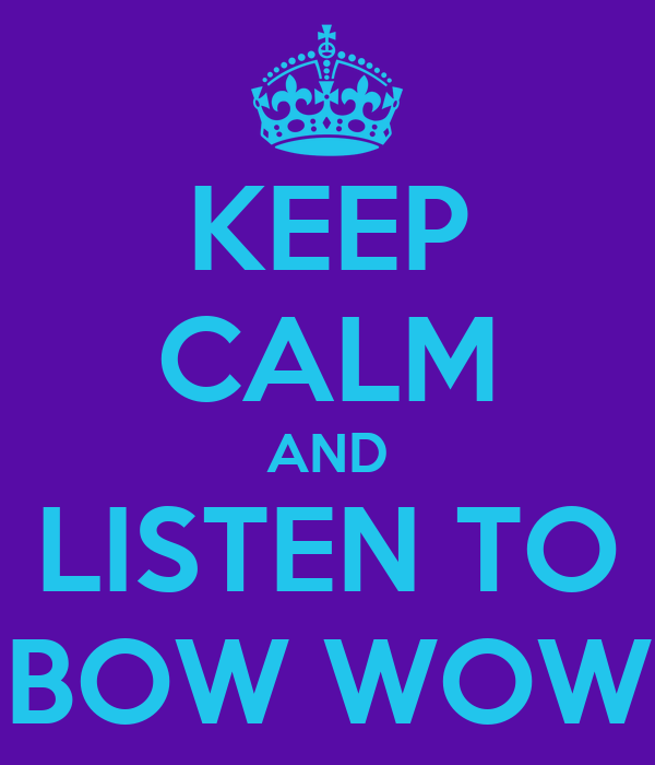 KEEP CALM AND LISTEN TO BOW WOW