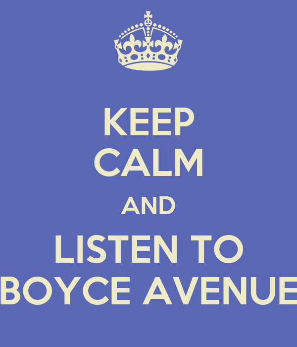 KEEP CALM AND LISTEN TO BOYCE AVENUE