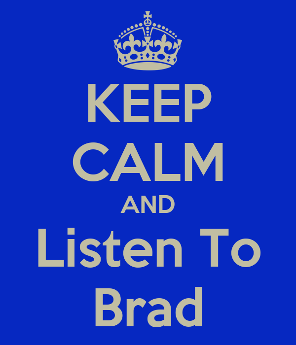 KEEP CALM AND Listen To Brad