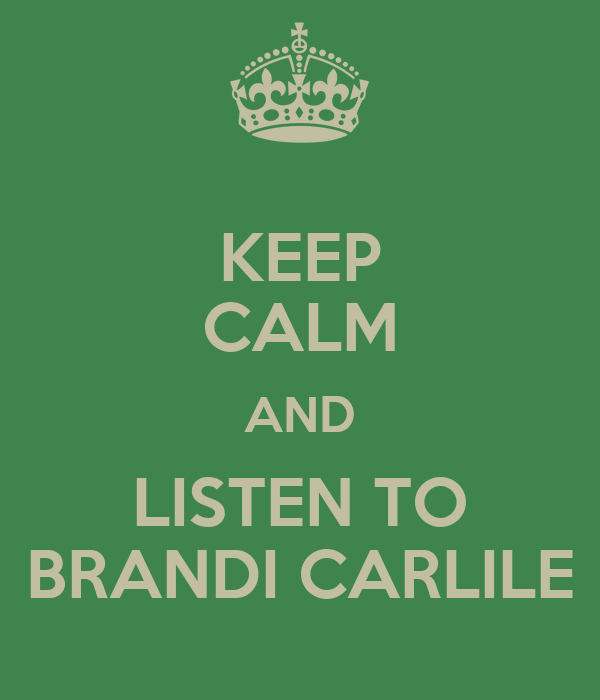KEEP CALM AND LISTEN TO BRANDI CARLILE