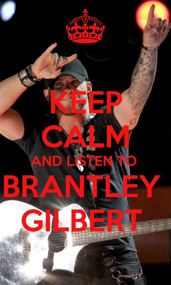KEEP CALM AND LISTEN TO  BRANTLEY  GILBERT