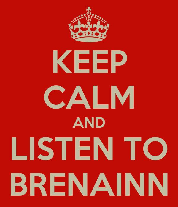 KEEP CALM AND LISTEN TO BRENAINN