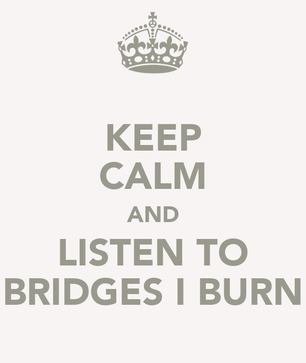 KEEP CALM AND LISTEN TO BRIDGES I BURN