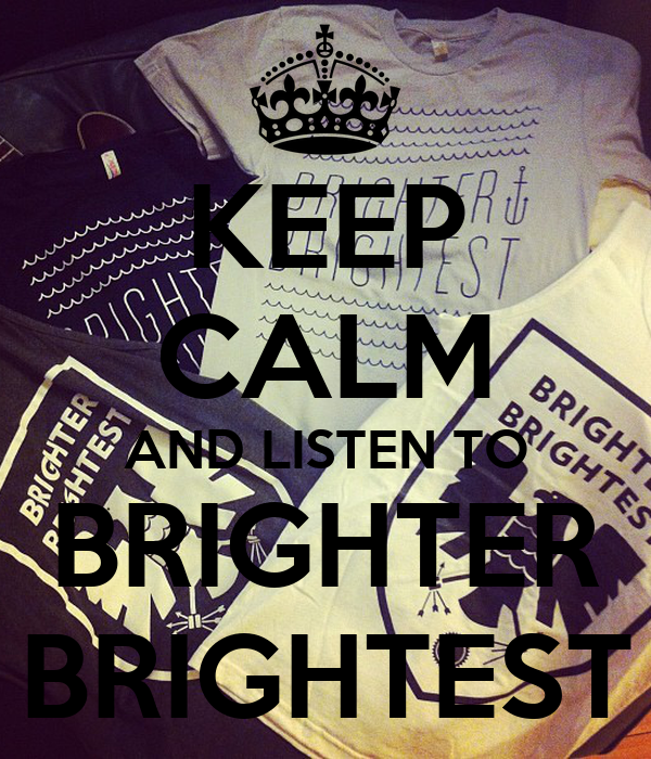 KEEP CALM AND LISTEN TO BRIGHTER BRIGHTEST