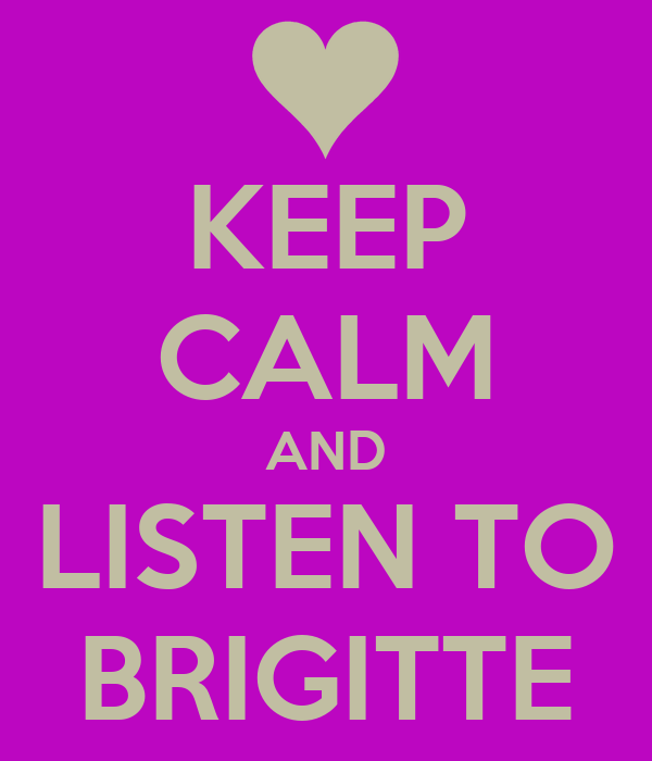 KEEP CALM AND LISTEN TO BRIGITTE
