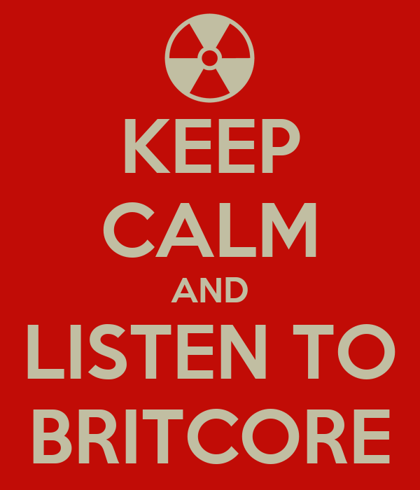 KEEP CALM AND LISTEN TO BRITCORE