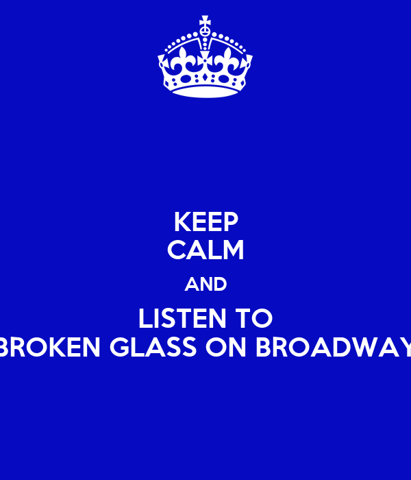 KEEP CALM AND LISTEN TO BROKEN GLASS ON BROADWAY