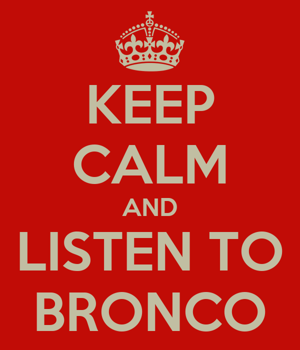 KEEP CALM AND LISTEN TO BRONCO