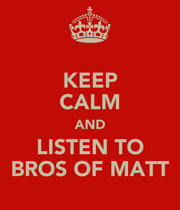 KEEP CALM AND LISTEN TO BROS OF MATT
