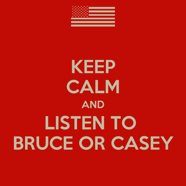 KEEP CALM AND LISTEN TO  BRUCE OR CASEY