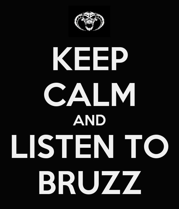 KEEP CALM AND LISTEN TO BRUZZ