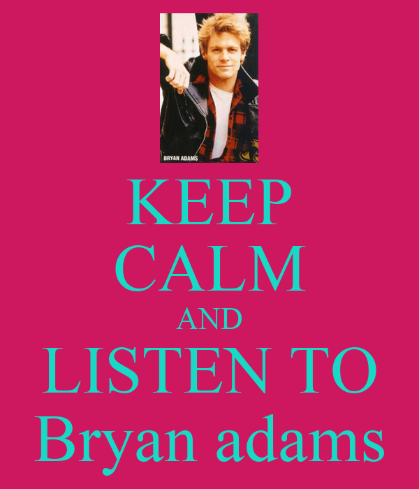 KEEP CALM AND LISTEN TO Bryan adams