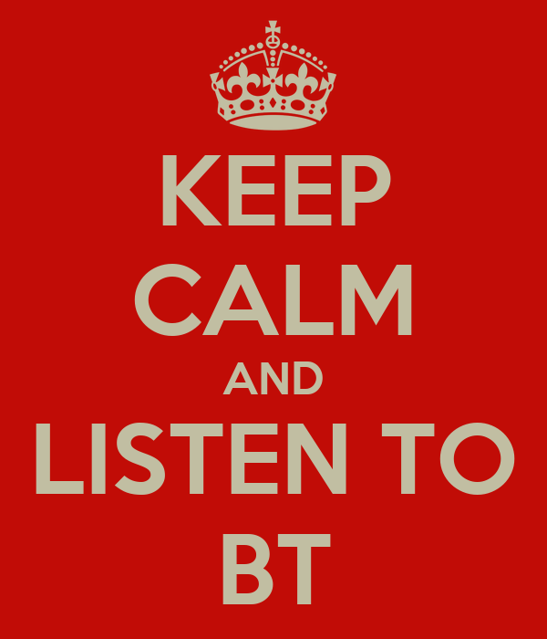 KEEP CALM AND LISTEN TO BT