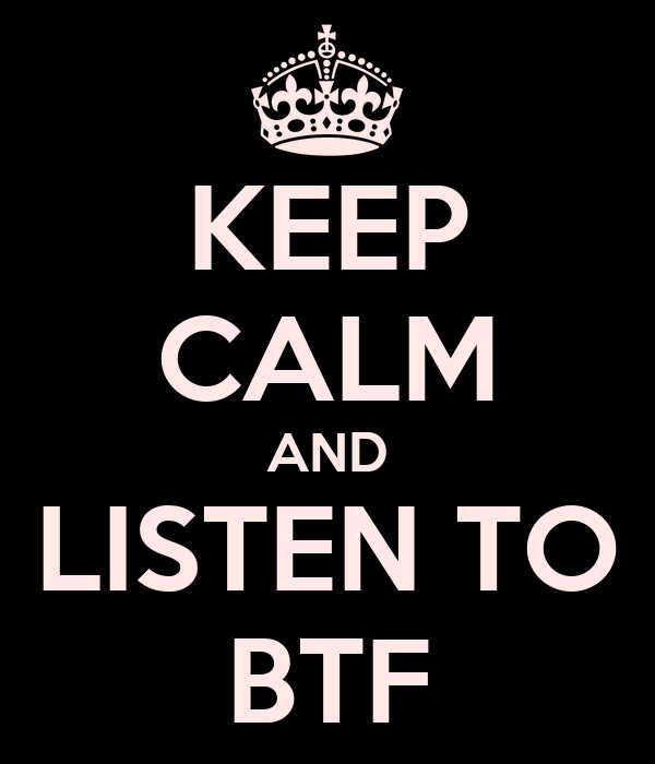 KEEP CALM AND LISTEN TO BTF