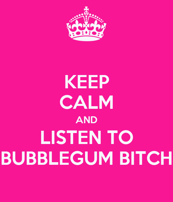 KEEP CALM AND LISTEN TO BUBBLEGUM BITCH