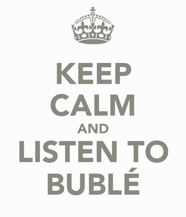 KEEP CALM AND LISTEN TO BUBLÉ