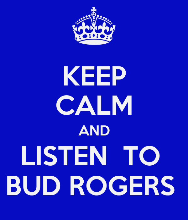KEEP CALM AND LISTEN  TO  BUD ROGERS