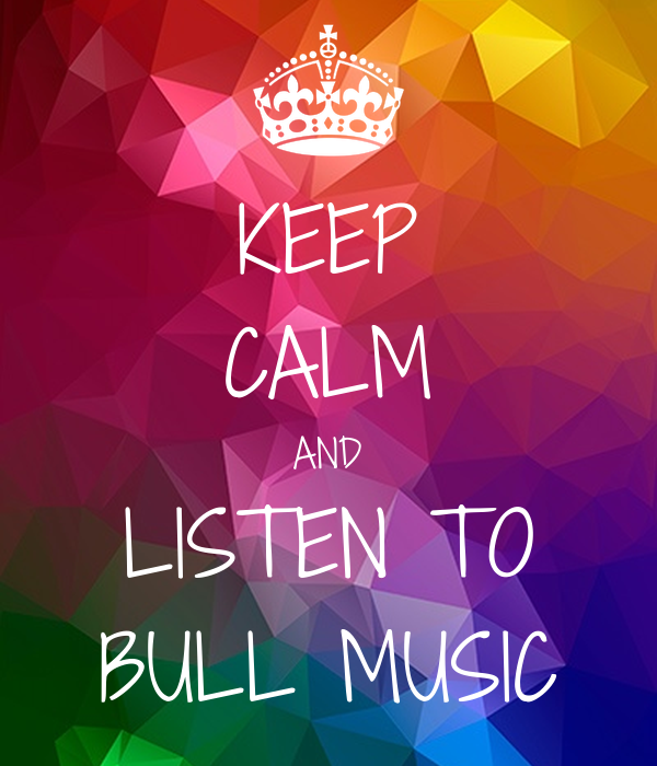 KEEP CALM AND LISTEN TO BULL MUSIC