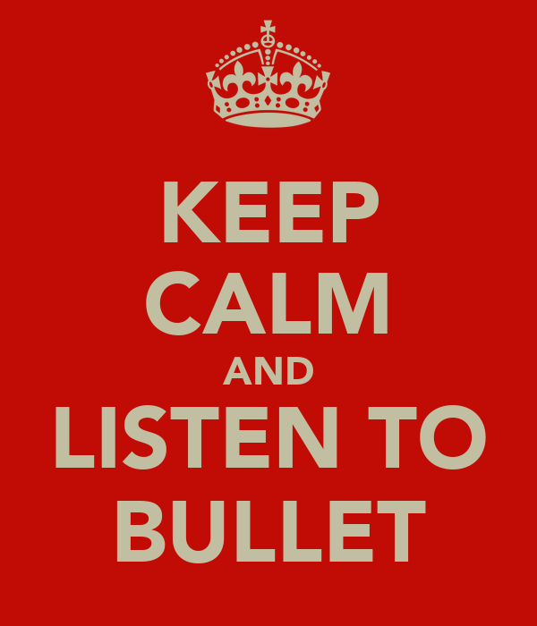 KEEP CALM AND LISTEN TO BULLET